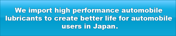 We import high performance automobile lubricants to create better life for automobile users in Japan.